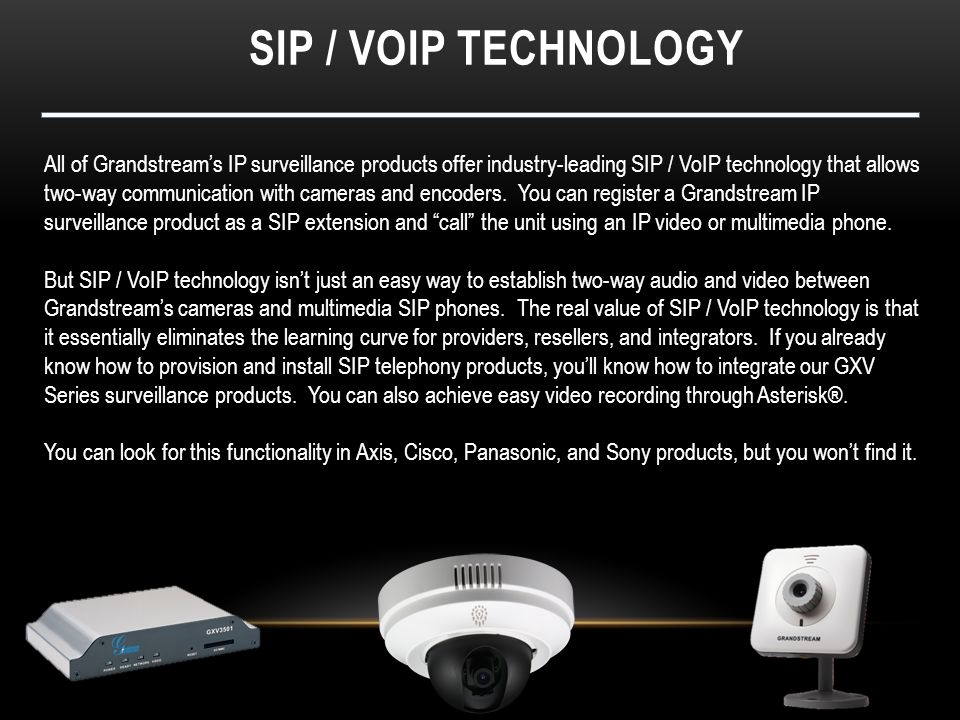 SIP / VOIP TECHNOLOGY All of Grandstream's IP surveillance products offer industry-leading SIP / VoIP technology that allows two-way communication wit