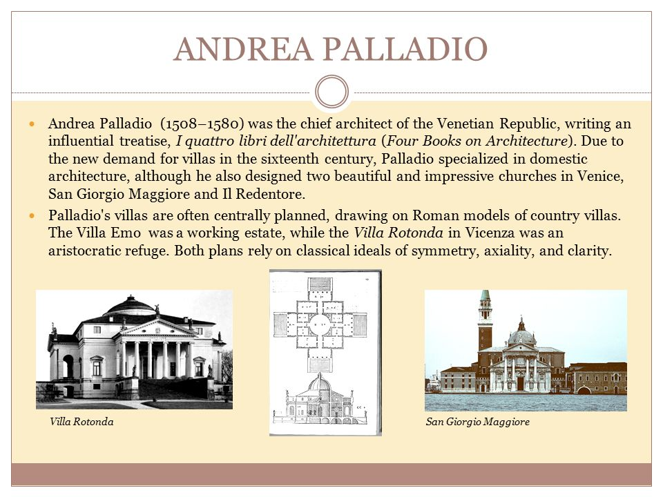 ANDREA PALLADIO Andrea Palladio (1508–1580) was the chief architect of the Venetian Republic, writing an influential treatise, I quattro libri dell architettura (Four Books on Architecture).