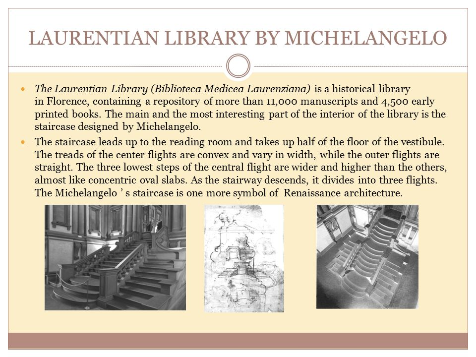 LAURENTIAN LIBRARY BY MICHELANGELO The Laurentian Library (Biblioteca Medicea Laurenziana) is a historical library in Florence, containing a repository of more than 11,000 manuscripts and 4,500 early printed books.