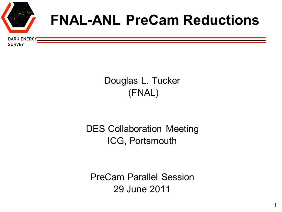 1 FNAL-ANL PreCam Reductions Douglas L. Tucker (FNAL) DES Collaboration Meeting ICG, Portsmouth PreCam Parallel Session 29 June 2011