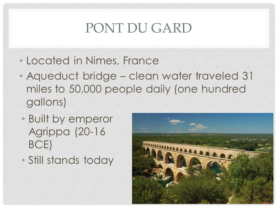 PONT DU GARD Located in Nimes, France Aqueduct bridge – clean water traveled 31 miles to 50,000 people daily (one hundred gallons) Built by emperor Agrippa (20-16 BCE) Still stands today