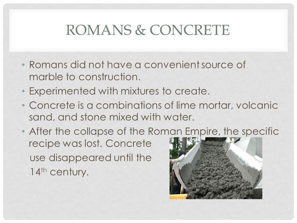 ROMANS & CONCRETE Romans did not have a convenient source of marble to construction.