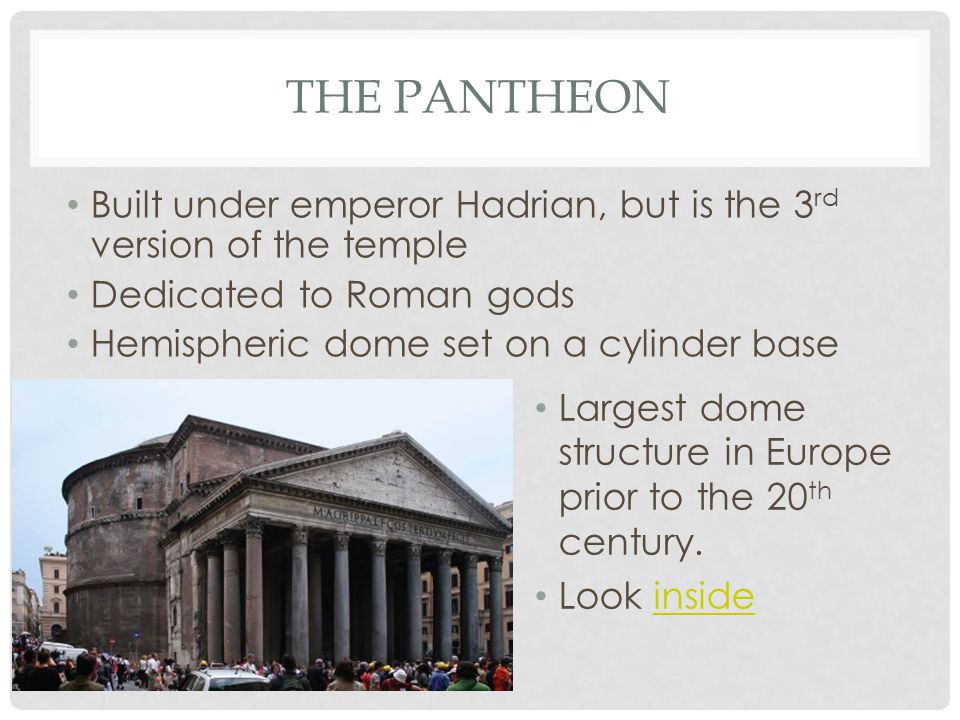 THE PANTHEON Built under emperor Hadrian, but is the 3 rd version of the temple Dedicated to Roman gods Hemispheric dome set on a cylinder base Largest dome structure in Europe prior to the 20 th century.