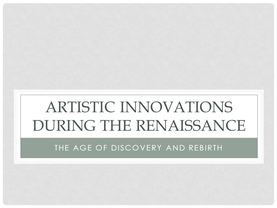 ARTISTIC INNOVATIONS DURING THE RENAISSANCE THE AGE OF DISCOVERY AND REBIRTH