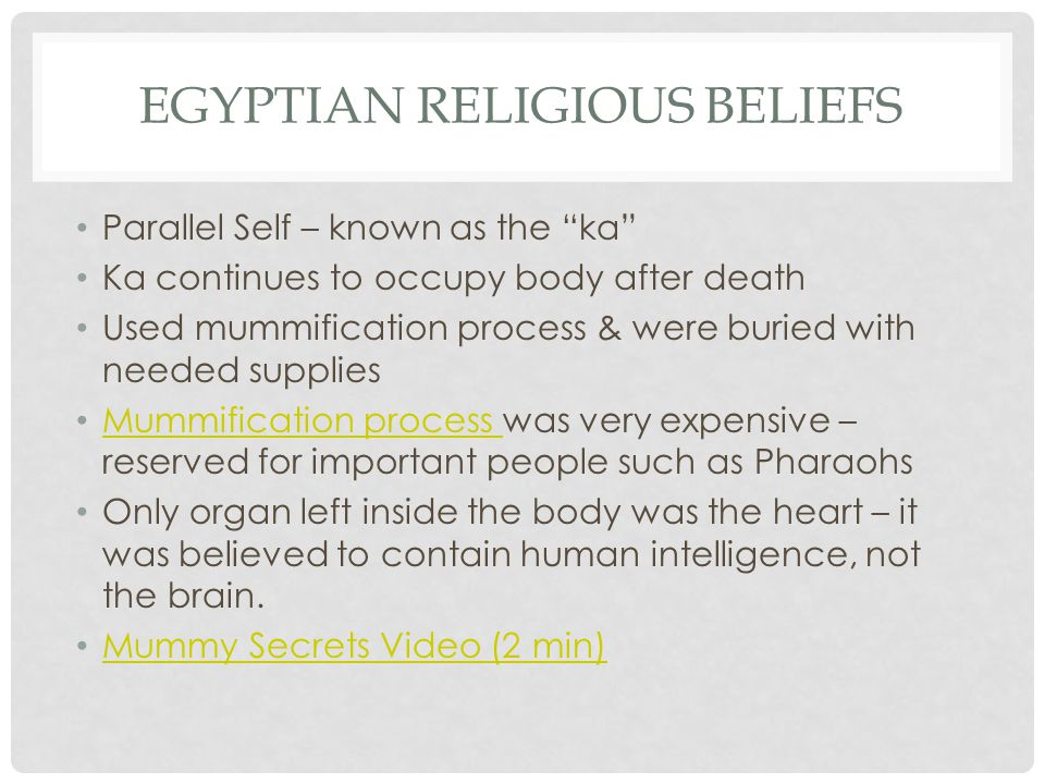 EGYPTIAN RELIGIOUS BELIEFS Parallel Self – known as the ka Ka continues to occupy body after death Used mummification process & were buried with needed supplies Mummification process was very expensive – reserved for important people such as Pharaohs Mummification process Only organ left inside the body was the heart – it was believed to contain human intelligence, not the brain.