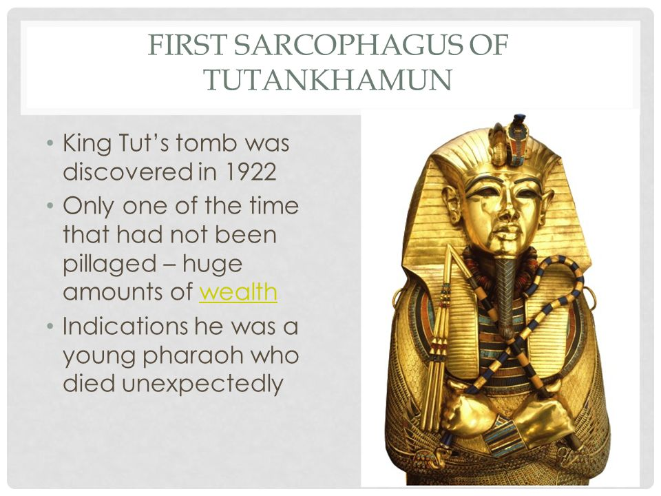 FIRST SARCOPHAGUS OF TUTANKHAMUN King Tut's tomb was discovered in 1922 Only one of the time that had not been pillaged – huge amounts of wealthwealth Indications he was a young pharaoh who died unexpectedly