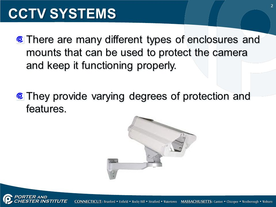 2 CCTV SYSTEMS There are many different types of enclosures and mounts that can be used to protect the camera and keep it functioning properly.