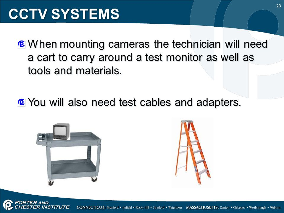 23 CCTV SYSTEMS When mounting cameras the technician will need a cart to carry around a test monitor as well as tools and materials.