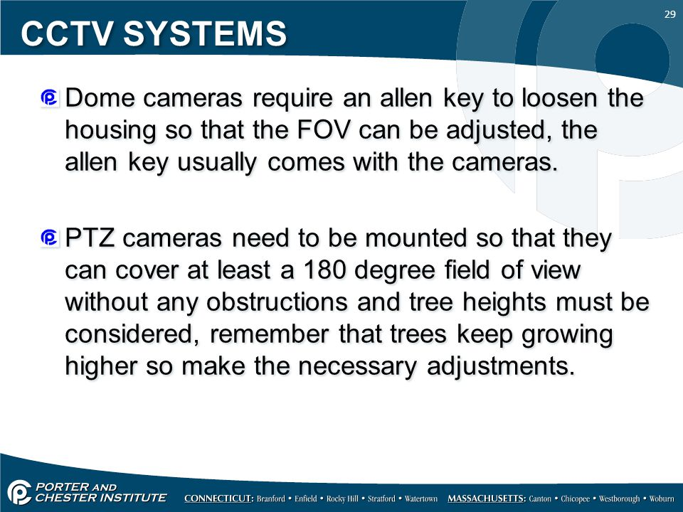 29 CCTV SYSTEMS Dome cameras require an allen key to loosen the housing so that the FOV can be adjusted, the allen key usually comes with the cameras.