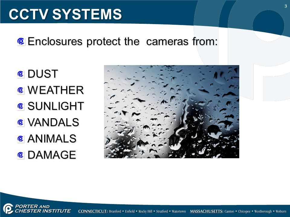 3 CCTV SYSTEMS Enclosures protect the cameras from: DUST WEATHER SUNLIGHT VANDALS ANIMALS DAMAGE Enclosures protect the cameras from: DUST WEATHER SUNLIGHT VANDALS ANIMALS DAMAGE