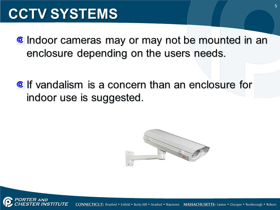 5 CCTV SYSTEMS Indoor cameras may or may not be mounted in an enclosure depending on the users needs.
