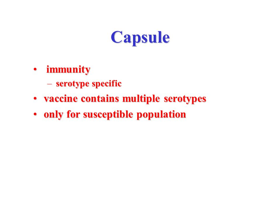 Capsule immunity immunity –serotype specific vaccine contains multiple serotypesvaccine contains multiple serotypes only for susceptible populationonly for susceptible population