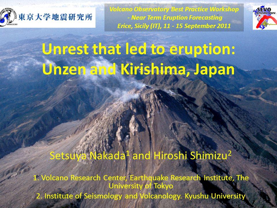 Unrest that led to eruption: Unzen and Kirishima, Japan Setsuya Nakada 1 and Hiroshi Shimizu 2 1. Volcano Research Center, Earthquake Research Institu