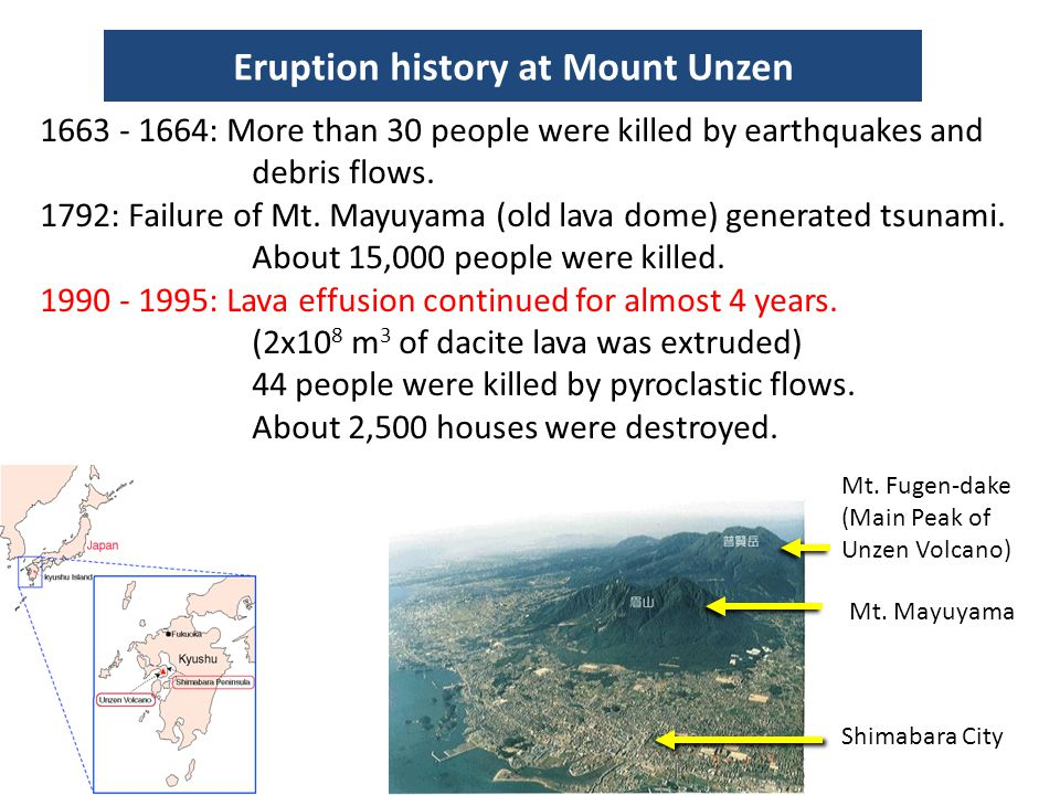 1663 - 1664: More than 30 people were killed by earthquakes and debris flows. 1792: Failure of Mt. Mayuyama (old lava dome) generated tsunami. About 1
