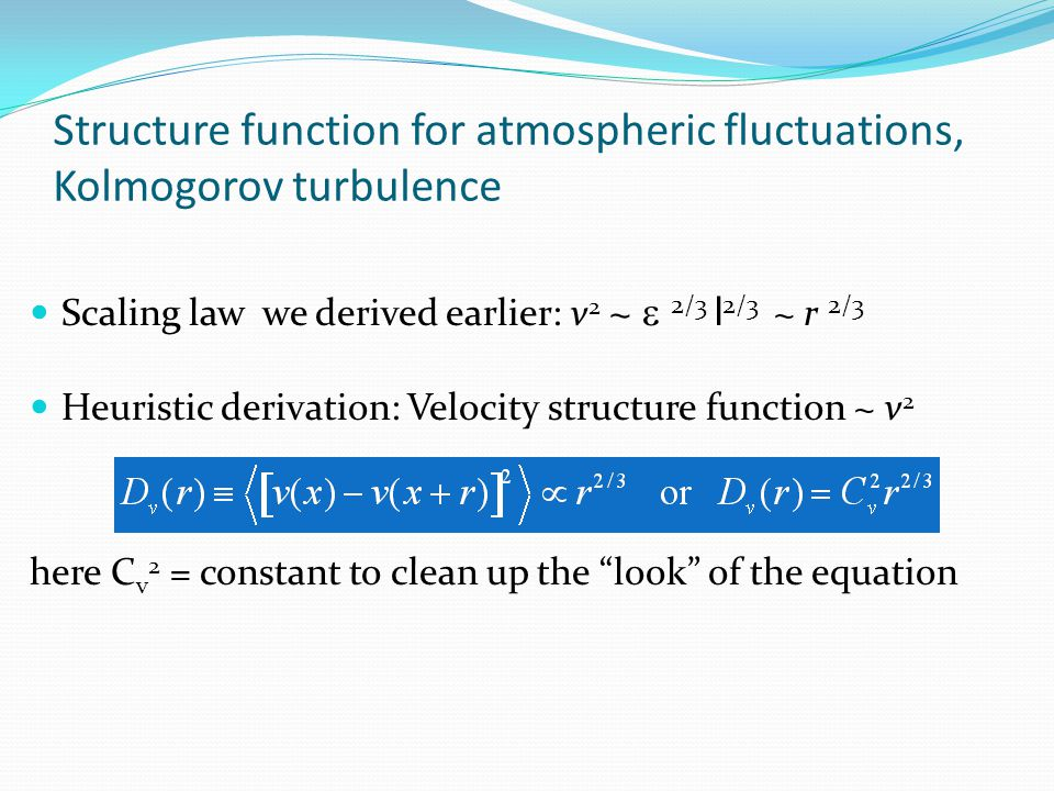 Structure function for atmospheric fluctuations, Kolmogorov turbulence Scaling law we derived earlier: v 2 ~  2/3 l 2/3 ~ r 2/3 Heuristic derivation