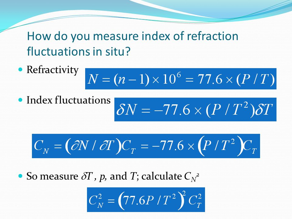 How do you measure index of refraction fluctuations in situ? Refractivity Index fluctuations So measure  T, p, and T; calculate C N 2