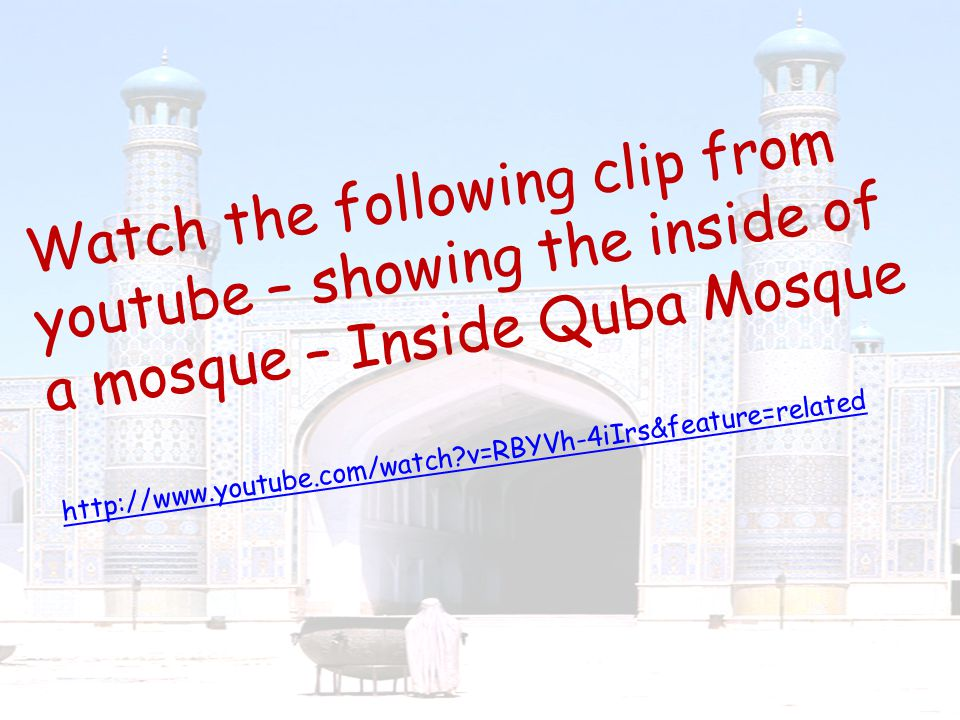 Watch the following clip from youtube – showing the inside of a mosque – Inside Quba Mosque http://www.youtube.com/watch?v=RBYVh-4iIrs&feature=related