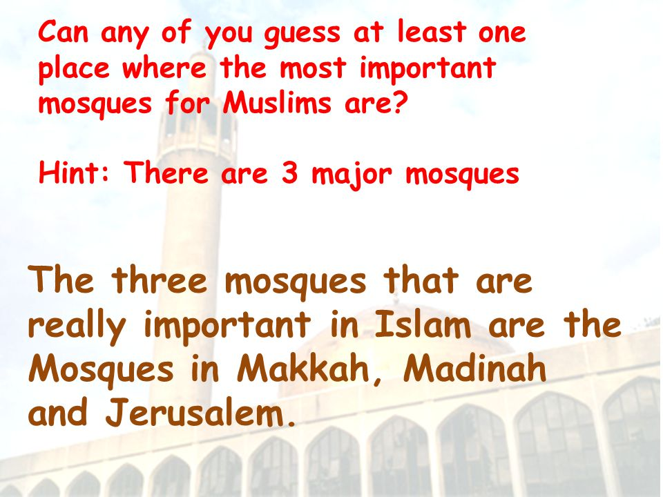 The three mosques that are really important in Islam are the Mosques in Makkah, Madinah and Jerusalem.