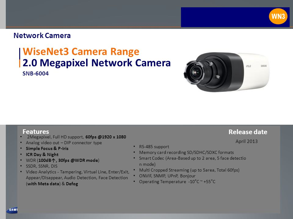 2.0 Megapixel Network Camera SNB-6004 WiseNet3 Camera Range 2Megapixel, Full HD support, 60fps @1920 x 1080 Analog video out – DIP connector type Simple Focus & P-Iris ICR Day & Night WDR (100dB↑, 30fps @WDR mode) SSDR, SSNR, DIS Video Analytics - Tampering, Virtual Line, Enter/Exit, Appear/Disappear, Audio Detection, Face Detection (with Meta data) & Defog Features April 2013 Network Camera Release date WN3 RS-485 support Memory card recording SD/SDHC/SDXC formats Smart Codec (Area-Based up to 2 area, 5 face detectio n mode) Multi Cropped Streaming (up to 5area, Total 60fps) ONVIF, SNMP, UPnP, Bonjour Operating Temperature -10°C ~ +55°C