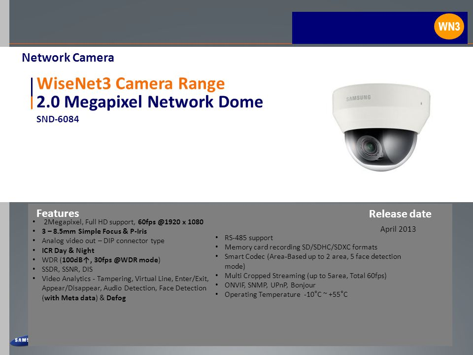 2.0 Megapixel Network Dome SND-6084 WiseNet3 Camera Range 2Megapixel, Full HD support, 60fps @1920 x 1080 3 – 8.5mm Simple Focus & P-Iris Analog video out – DIP connector type ICR Day & Night WDR (100dB↑, 30fps @WDR mode) SSDR, SSNR, DIS Video Analytics - Tampering, Virtual Line, Enter/Exit, Appear/Disappear, Audio Detection, Face Detection (with Meta data) & Defog Features April 2013 Network Camera Release date WN3 RS-485 support Memory card recording SD/SDHC/SDXC formats Smart Codec (Area-Based up to 2 area, 5 face detection mode) Multi Cropped Streaming (up to 5area, Total 60fps) ONVIF, SNMP, UPnP, Bonjour Operating Temperature -10°C ~ +55°C