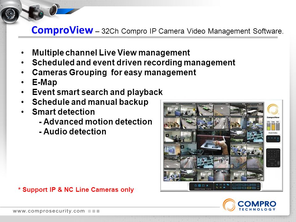 Multiple channel Live View management Scheduled and event driven recording management Cameras Grouping for easy management E-Map Event smart search and playback Schedule and manual backup Smart detection - Advanced motion detection - Audio detection ComproView – 32Ch Compro IP Camera Video Management Software.