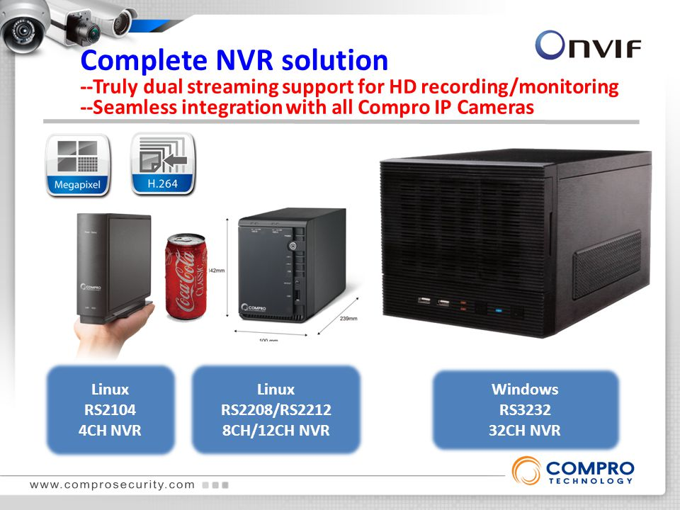 Linux RS2104 4CH NVR Linux RS2208/RS2212 8CH/12CH NVR Windows RS3232 32CH NVR Complete NVR solution --Truly dual streaming support for HD recording/monitoring --Seamless integration with all Compro IP Cameras