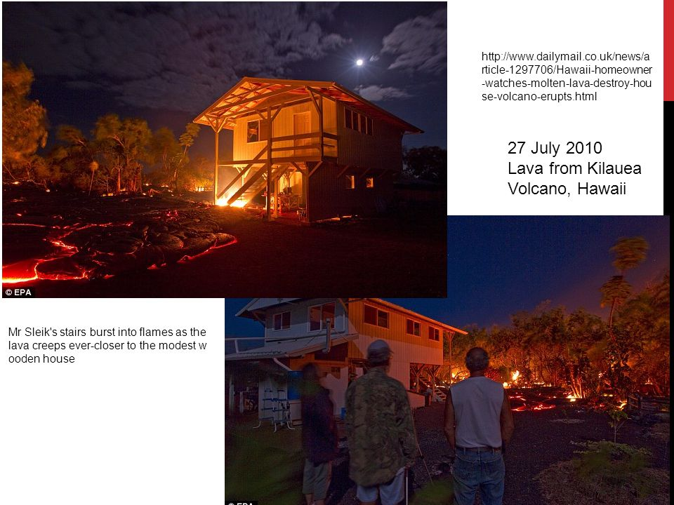 Mr Sleik s stairs burst into flames as the lava creeps ever-closer to the modest w ooden house http://www.dailymail.co.uk/news/a rticle-1297706/Hawaii-homeowner -watches-molten-lava-destroy-hou se-volcano-erupts.html 27 July 2010 Lava from Kilauea Volcano, Hawaii