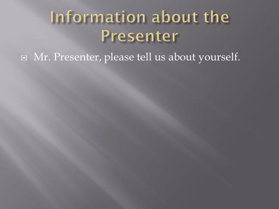  Mr. Presenter, please tell us about yourself.