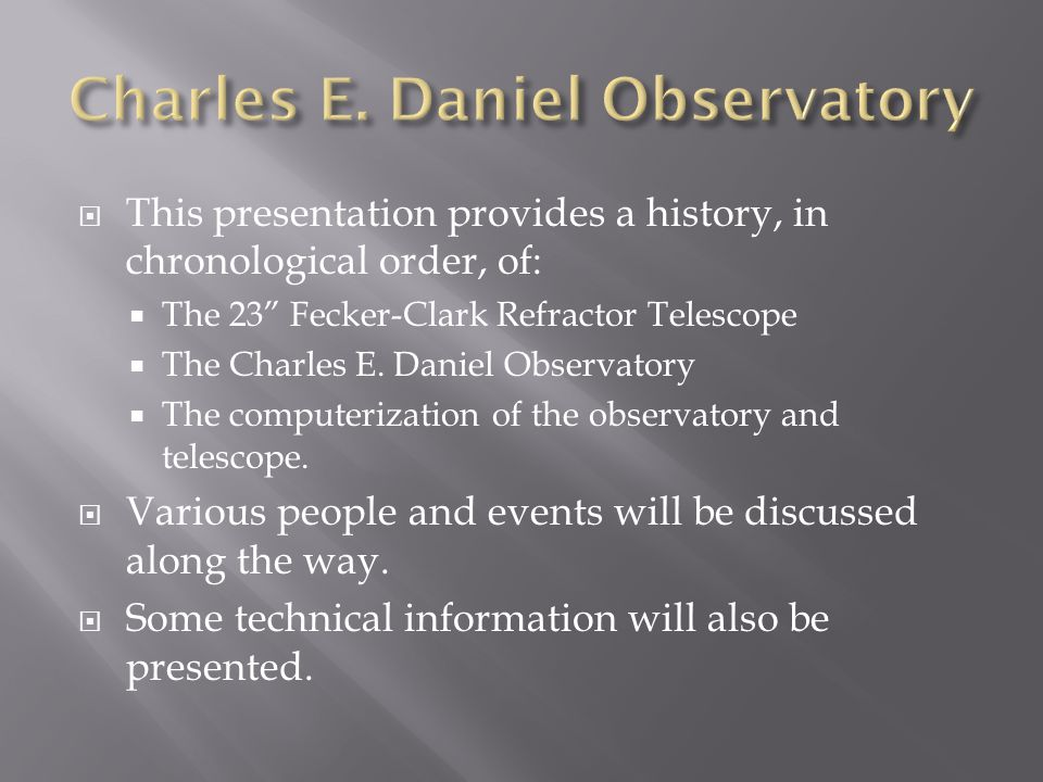  This presentation provides a history, in chronological order, of:  The 23 Fecker-Clark Refractor Telescope  The Charles E.
