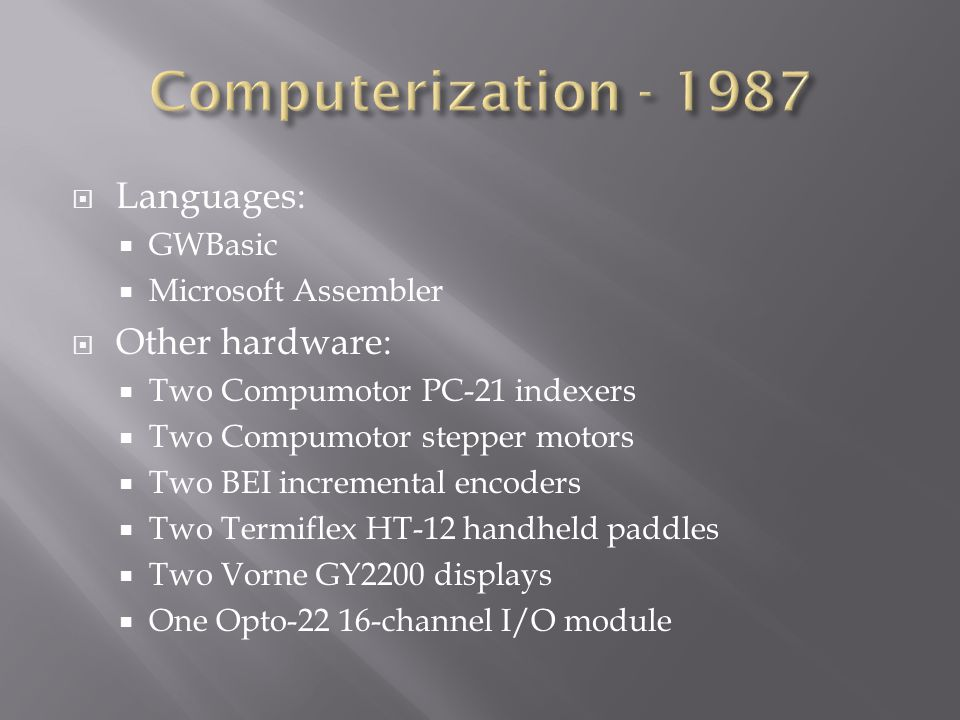  Languages:  GWBasic  Microsoft Assembler  Other hardware:  Two Compumotor PC-21 indexers  Two Compumotor stepper motors  Two BEI incremental encoders  Two Termiflex HT-12 handheld paddles  Two Vorne GY2200 displays  One Opto-22 16-channel I/O module
