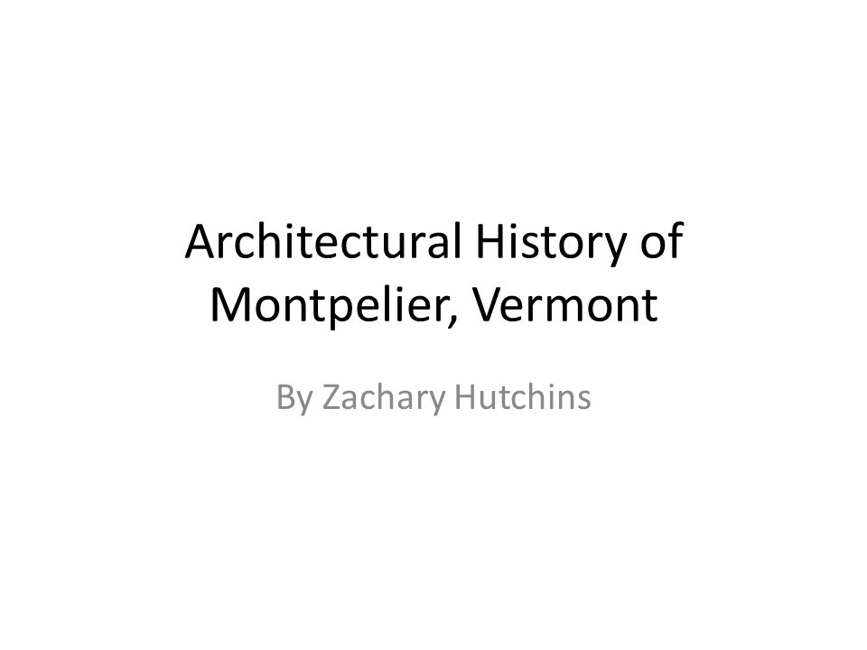 Architectural History of Montpelier, Vermont By Zachary Hutchins