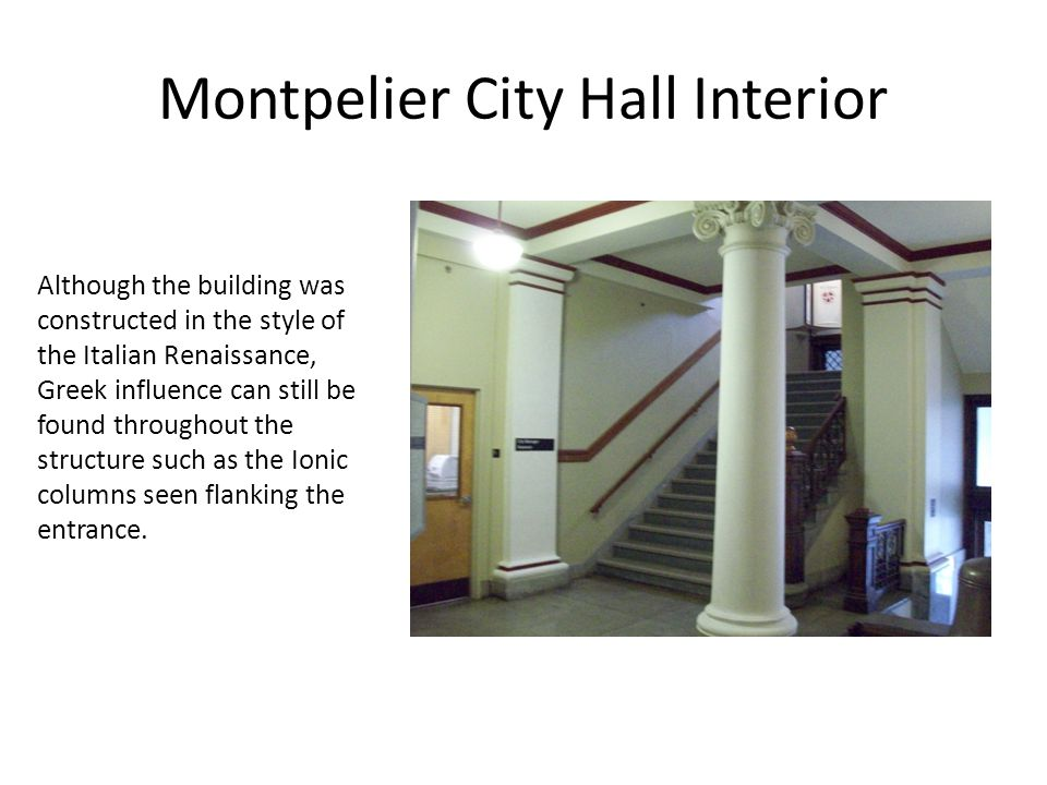 Montpelier City Hall Interior Although the building was constructed in the style of the Italian Renaissance, Greek influence can still be found throughout the structure such as the Ionic columns seen flanking the entrance.