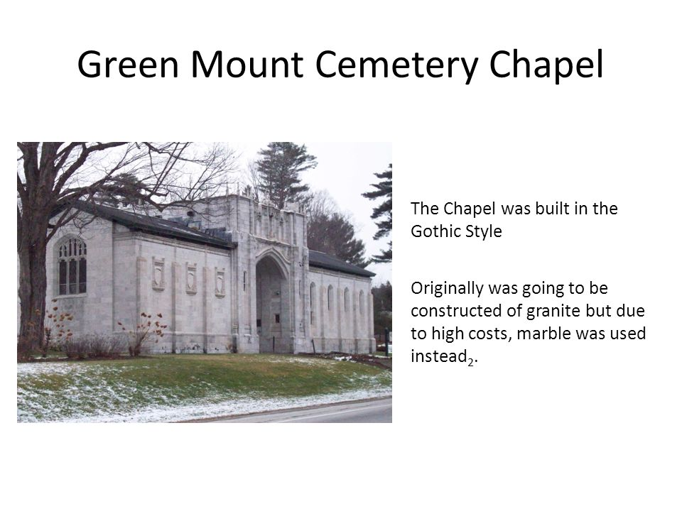 Green Mount Cemetery Chapel Originally was going to be constructed of granite but due to high costs, marble was used instead 2.