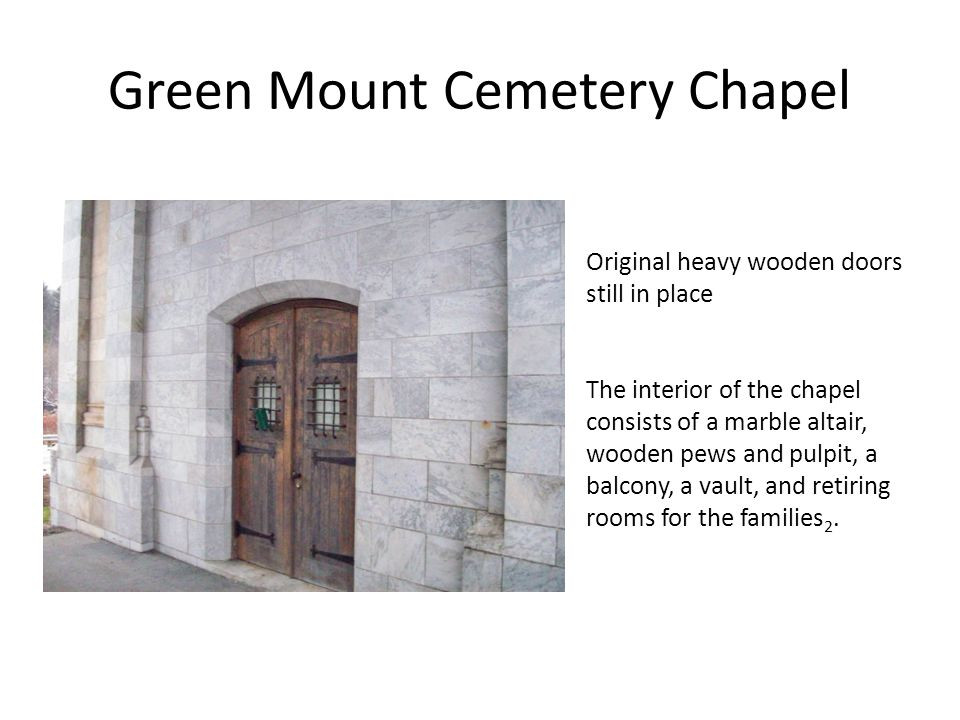 Green Mount Cemetery Chapel Original heavy wooden doors still in place The interior of the chapel consists of a marble altair, wooden pews and pulpit, a balcony, a vault, and retiring rooms for the families 2.