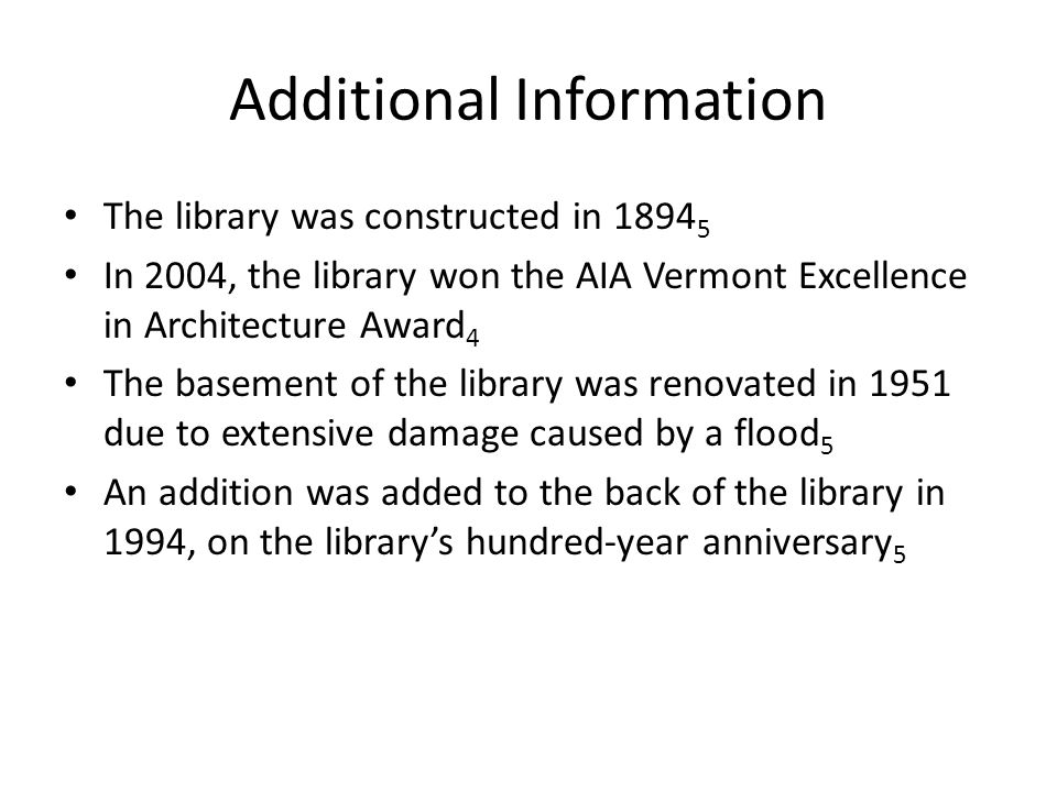 Additional Information The library was constructed in 1894 5 In 2004, the library won the AIA Vermont Excellence in Architecture Award 4 The basement of the library was renovated in 1951 due to extensive damage caused by a flood 5 An addition was added to the back of the library in 1994, on the library's hundred-year anniversary 5