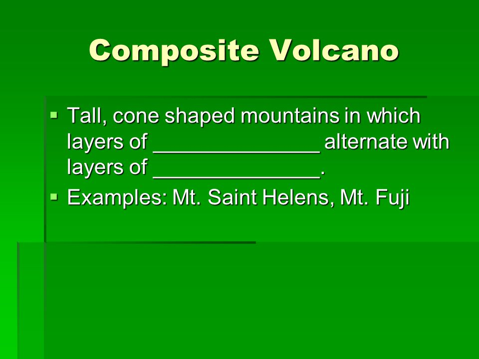 Composite Volcano  Tall, cone shaped mountains in which layers of ______________ alternate with layers of ______________.
