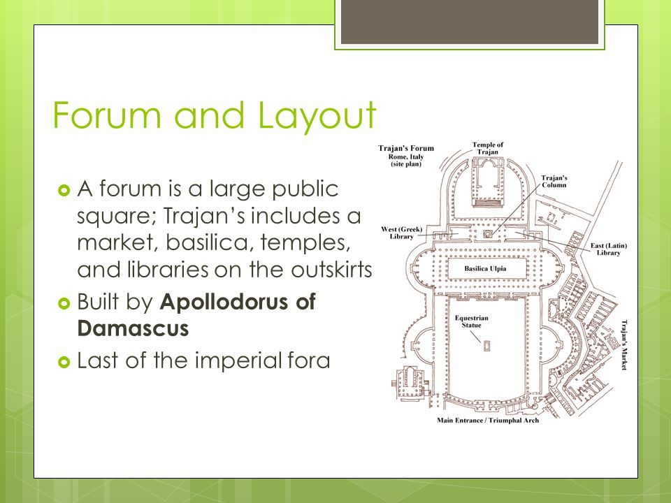 Forum and Layout  A forum is a large public square; Trajan's includes a market, basilica, temples, and libraries on the outskirts  Built by Apollodorus of Damascus  Last of the imperial fora