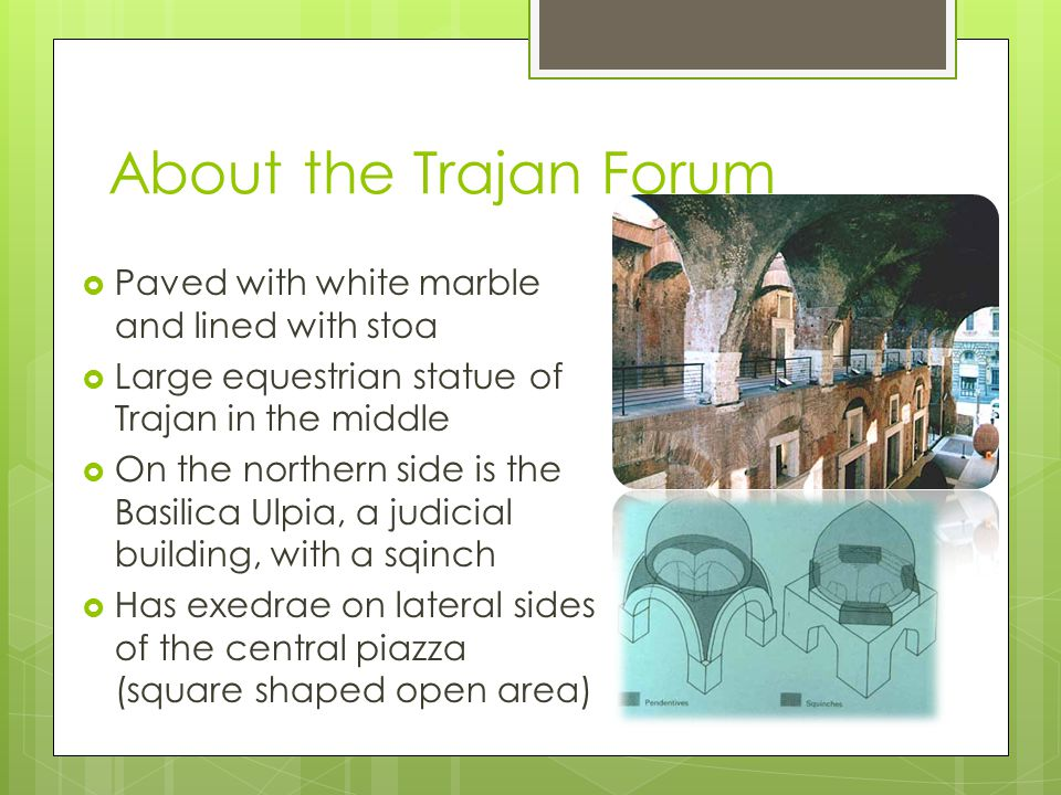 About the Trajan Forum  Paved with white marble and lined with stoa  Large equestrian statue of Trajan in the middle  On the northern side is the Basilica Ulpia, a judicial building, with a sqinch  Has exedrae on lateral sides of the central piazza (square shaped open area)