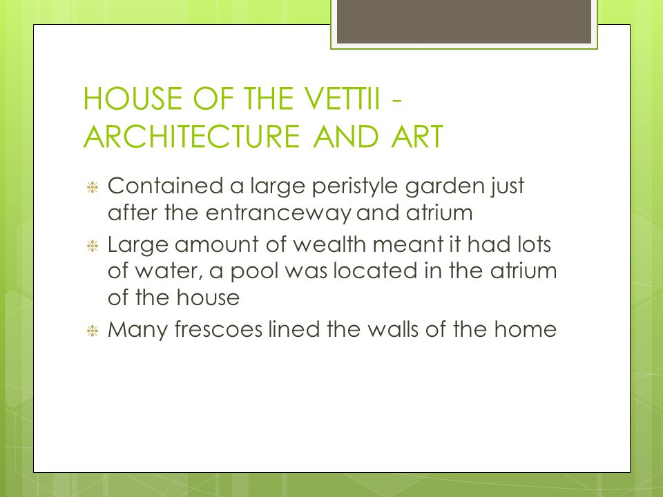 HOUSE OF THE VETTII - ARCHITECTURE AND ART Contained a large peristyle garden just after the entranceway and atrium Large amount of wealth meant it had lots of water, a pool was located in the atrium of the house Many frescoes lined the walls of the home
