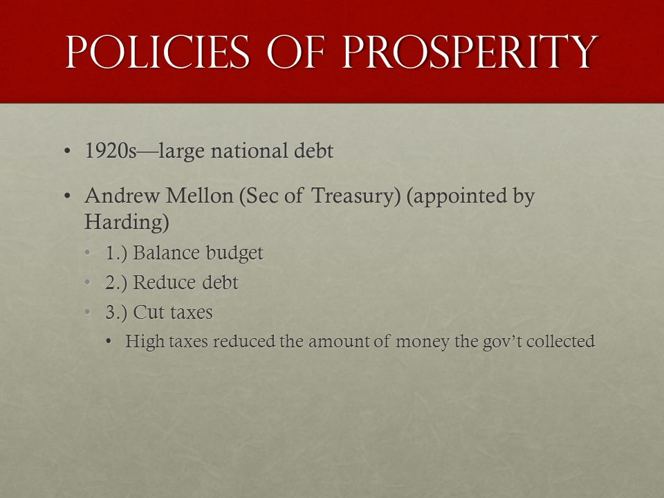 Policies of Prosperity 1920s—large national debt1920s—large national debt Andrew Mellon (Sec of Treasury) (appointed by Harding)Andrew Mellon (Sec of Treasury) (appointed by Harding) 1.) Balance budget1.) Balance budget 2.) Reduce debt2.) Reduce debt 3.) Cut taxes3.) Cut taxes High taxes reduced the amount of money the gov't collectedHigh taxes reduced the amount of money the gov't collected