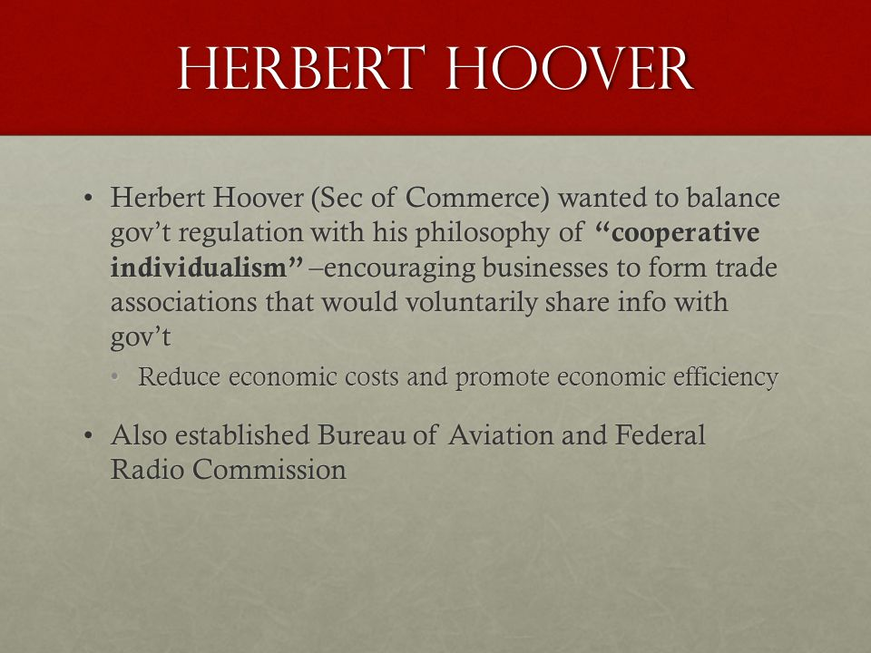 Herbert Hoover Herbert Hoover (Sec of Commerce) wanted to balance gov't regulation with his philosophy of cooperative individualism –encouraging businesses to form trade associations that would voluntarily share info with gov'tHerbert Hoover (Sec of Commerce) wanted to balance gov't regulation with his philosophy of cooperative individualism –encouraging businesses to form trade associations that would voluntarily share info with gov't Reduce economic costs and promote economic efficiencyReduce economic costs and promote economic efficiency Also established Bureau of Aviation and Federal Radio CommissionAlso established Bureau of Aviation and Federal Radio Commission