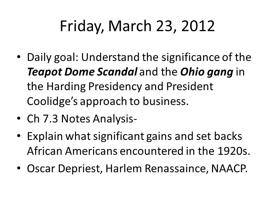 Friday, March 23, 2012 Daily goal: Understand the significance of the Teapot Dome Scandal and the Ohio gang in the Harding Presidency and President Coolidge's approach to business.