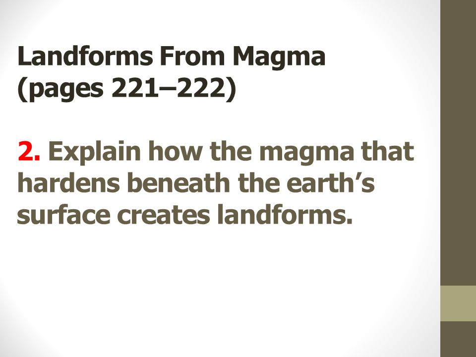 Landforms From Magma (pages 221–222) 2. Explain how the magma that hardens beneath the earth's surface creates landforms.