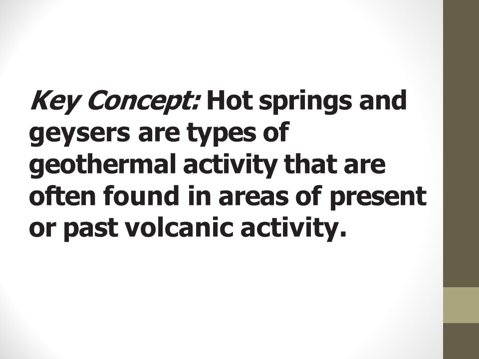Key Concept: Hot springs and geysers are types of geothermal activity that are often found in areas of present or past volcanic activity.