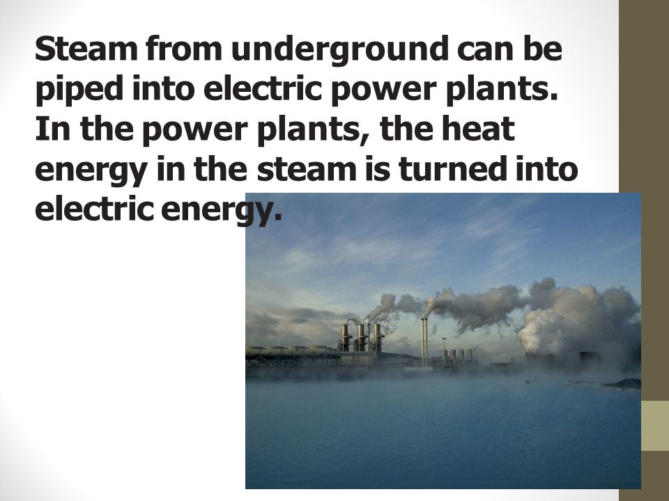 Steam from underground can be piped into electric power plants. In the power plants, the heat energy in the steam is turned into electric energy.