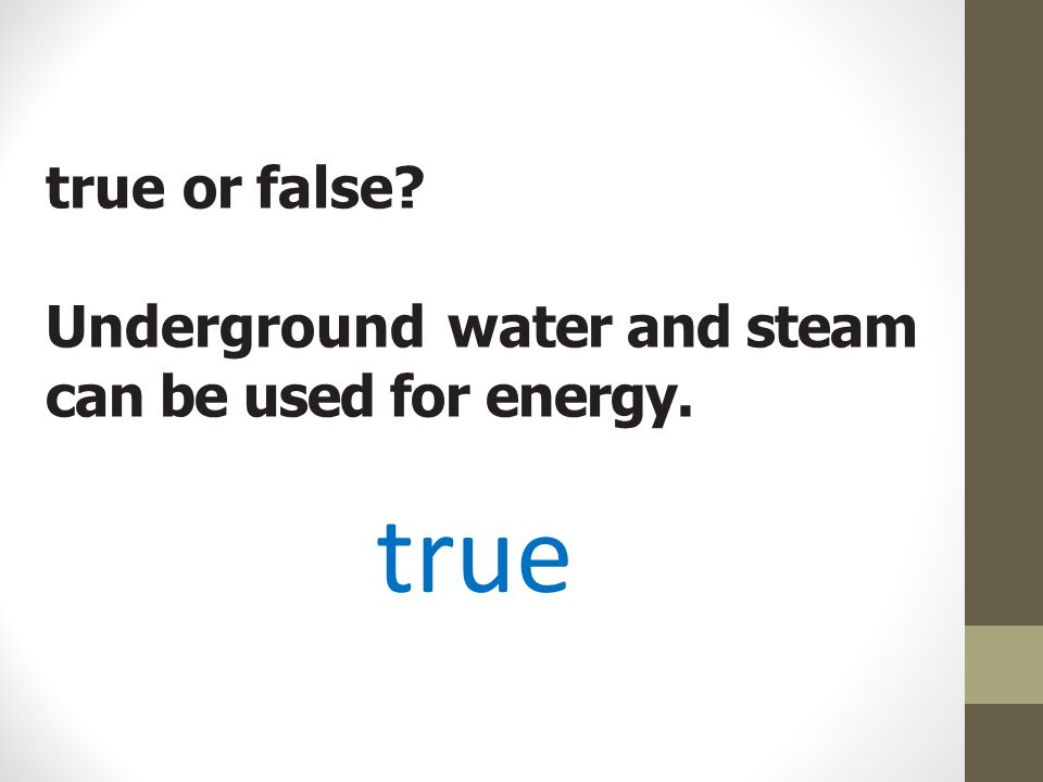 true or false? Underground water and steam can be used for energy. true