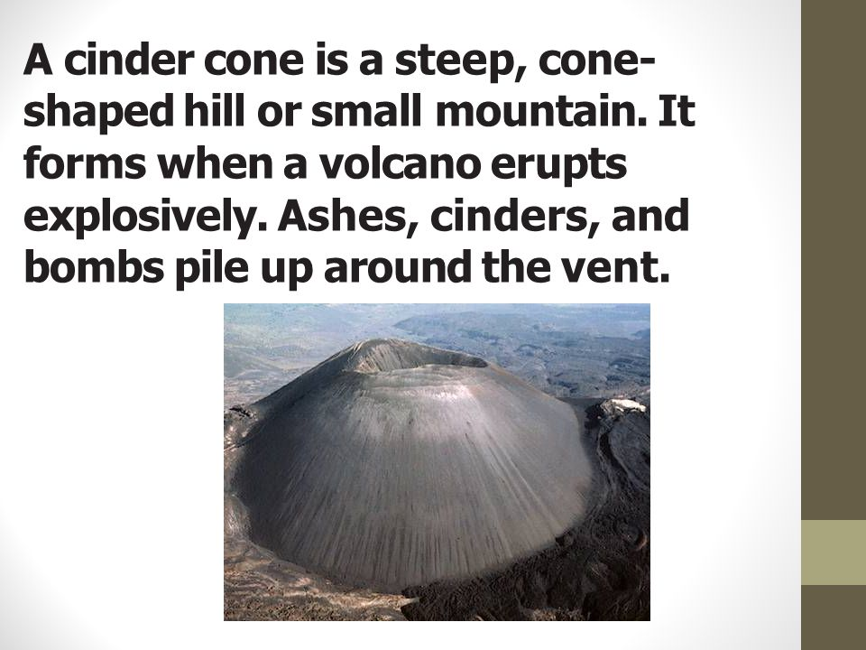 A cinder cone is a steep, cone- shaped hill or small mountain. It forms when a volcano erupts explosively. Ashes, cinders, and bombs pile up around th