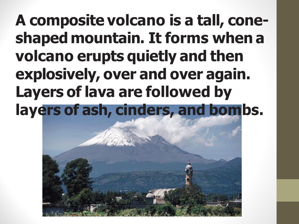 A composite volcano is a tall, cone- shaped mountain. It forms when a volcano erupts quietly and then explosively, over and over again. Layers of lava