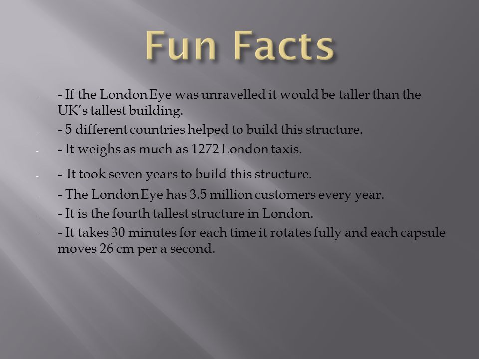 - - If the London Eye was unravelled it would be taller than the UK's tallest building.