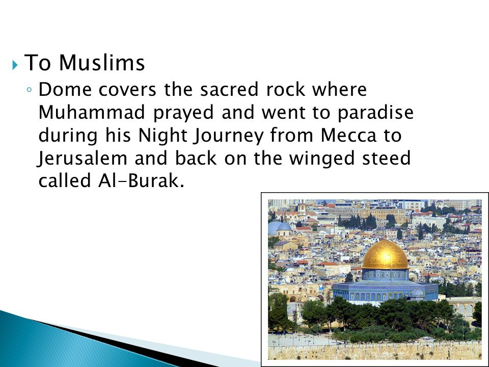  To Muslims ◦ Dome covers the sacred rock where Muhammad prayed and went to paradise during his Night Journey from Mecca to Jerusalem and back on the winged steed called Al-Burak.